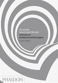 On and by Frank Lloyd Wright: A Primer of Architectural Principles