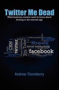 Twitter Me Dead!: What Business Owners Need to Know about Thriving in the Internet Age