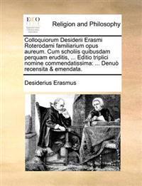 Colloquiorum Desiderii Erasmi Roterodami Familiarium Opus Aureum. Cum Scholiis Quibusdam Perquam Eruditis, ... Editio Triplici Nomine Commendatissima
