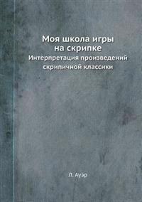 Moya Shkola Igry Na Skripke Interpretatsiya Proizvedenij Skripichnoj Klassiki