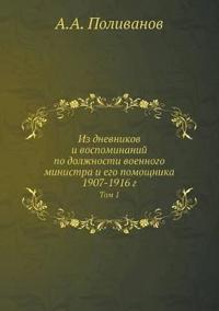 Iz Dnevnikov I Vospominanij Po Dolzhnosti Voennogo Ministra I Ego Pomoschnika 1907-1916 G Tom 1