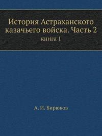 Istoriya Astrahanskogo Kazach'ego Vojska. Chast' 2 Kniga 1