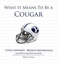 What It Means to Be a Cougar: LaVell Edwards, Bronco Mendenhall and Brigham Young University's Greatest Players
