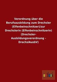 Verordnung Uber Die Berufsausbildung Zum Drechsler (Elfenbeinschnitzer)/Zur Drechslerin (Elfenbeinschnitzerin) (Drechsler-Ausbildungsverordnung - Drechslausbv)