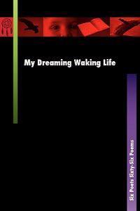 My Dreaming Waking Life: Six Poets Sixty-Six Poems