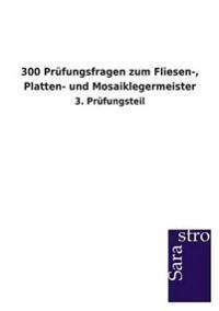 300 Prufungsfragen Zum Fliesen-, Platten- Und Mosaiklegermeister