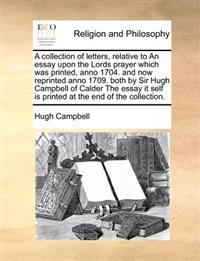 A Collection of Letters, Relative to an Essay Upon the Lords Prayer Which Was Printed, Anno 1704. and Now Reprinted Anno 1709. Both by Sir Hugh Campbe