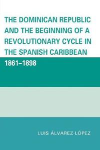 The Dominican Republic and the Beginning of a Revolutionary Cycle in the Spanish Caribbean, 1861-1898