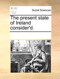 The Present State of Ireland Consider'd.