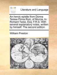 An Heroic Epistle from Donna Teresa Pinna Ruiz, of Murcia, to Richard Twiss, Esq; F.R.S. with Several Explanatory Notes, Written by Himself. the Second Edition