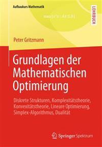 Grundlagen Der Mathematischen Optimierung: Diskrete Strukturen, Komplexitätstheorie, Konvexitätstheorie, Lineare Optimierung, Simplex-Algorithmus, Dua