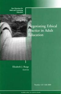 Negotiating Ethical Practice in Adult Education: New Directions for Adult and Continuing Education, Number 123