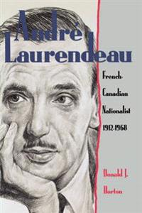 Andre Laurendeau: French Canadian Nationalist 1912-1968