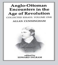Anglo-Ottoman Encounters in the Age of Revolution: The Collected Essays of Allan Cunningham, Volume 1