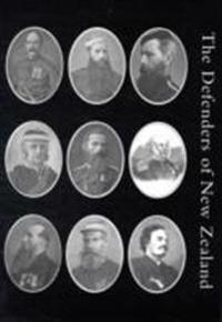 Defenders of New Zealand: Being a Short Biography of Colonists Who Distinguished Themselves in Upholding Her Majesty's Supremacy in These Island