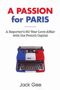 A Passion for Paris: A Reporter's 60-Year Love-Affair with the French Capital