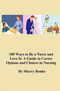 100 Ways to Be a Nurse and Love It: (A Guide to Career Options and Choices in Nursing)