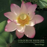 Colours of Your Life: Creating the Life You Desire Through Healing
