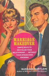 Marriage Makeover: Simple Ways to Revitalize Your Relationship... Without Your Spouse Even Knowing