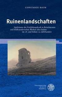 Ruinenlandschaften: Spielraume Der Einbildungskraft in Reiseliteratur Und Bildkunstlerischen Werken Uber Italien Im 18. Und Fruhen 19. Jah
