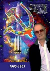 Dumbfounded Adventures of Vadim Basov at the Baikonur Cosmodrome (1960-1963)