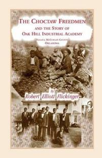 The Choctaw Freedmen and the Story of Oak Hill Industrial Academy, Valiant, McCurtain County, Oklahoma, Now Called the Alice Lee Elliott Memorial