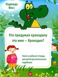 Kto pridumal krokodilu eto imja – Krokodil? : kniga i rabochaja tetrad dlja detej russkojazychnogo zarubezhja