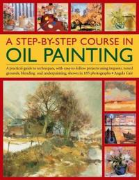 A Step-By-Step Course in Oil Painting: A Practical Guide to Techniques, with Easy-To-Follow Projects Using Impasto, Toned Grounds, Blending and Under
