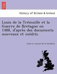Louis de La Tremoille Et La Guerre de Bretagne En 1488, D'Apres Des Documents Nouveaux Et Inedits.