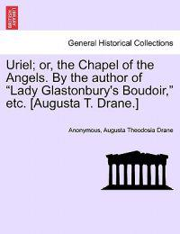 "Uriel; Or, the Chapel of the Angels. by the Author of ""Lady Glastonbury's Boudoir,"" Etc. [Augusta T. Drane.]"