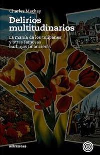 Delirios Multitudinarios: La Manía de Los Tulipanes Y Otras Famosas Burbujas Financieras