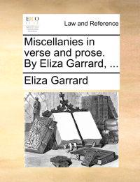 Miscellanies in Verse and Prose. by Eliza Garrard, ...