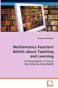 Mathematics Teachers' Beliefs About Teaching and Learning