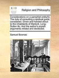 Considerations on a Pamphlet Entitul'd, the Duty of Consulting a Spiritual Guide, Considered. Given and Handed about to the Inhabitants of Martock, Long-Sutton &c. and the Author's Popish Arguments Refuted and Dectected