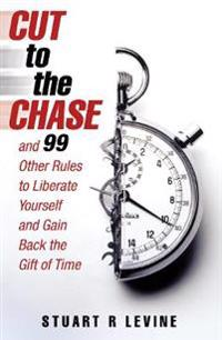 Cut to the chase - and 99 other rules to liberate yourself and gain back th