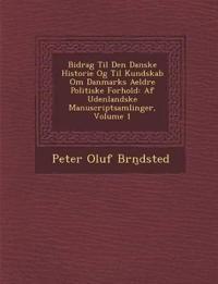 Bidrag Til Den Danske Historie Og Til Kundskab Om Danmarks Aeldre Politiske Forhold: AF Udenlandske Manuscriptsamlinger, Volume 1