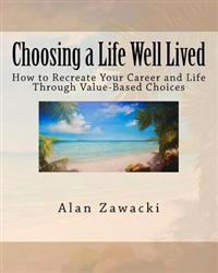 Choosing a Life Well Lived: How to Recreate Your Career and Life Through Value-Based Choices