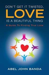 Don't Get It Twisted, Love Is a Beautiful Thing.: A Guide to Finding True Love