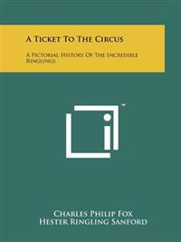 A Ticket to the Circus: A Pictorial History of the Incredible Ringlings