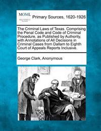 The Criminal Laws of Texas. Comprising the Penal Code and Code of Criminal Procedure, as Published by Authority, with Annotations of All Decisions in Criminal Cases from Dallam to Eighth Court of Appeals Reports Inclusive.