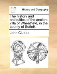 The History and Antiquities of the Ancient Villa of Wheatfield, in the County of Suffolk.