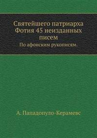 Svyatejshego Patriarha Fotiya 45 Neizdannyh Pisem. Po Afonskim Rukopisyam.
