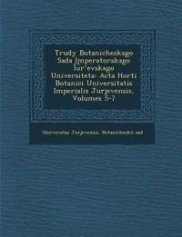 Trudy Botanicheskago Sada Imperatorskago I U R Evskago Universiteta: ACTA Horti Botanici Universitatis Imperialis Jurjevensis, Volumes 5-7