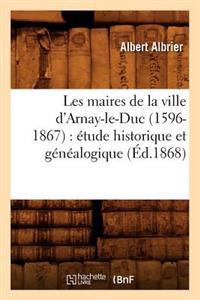 Les Maires de la Ville d'Arnay-Le-Duc (1596-1867): �tude Historique Et G�n�alogique (�d.1868)