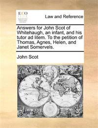 Answers for John Scot of Whitehaugh, an Infant, and His Tutor Ad Litem. to the Petition of Thomas, Agnes, Helen, and Janet Somervels