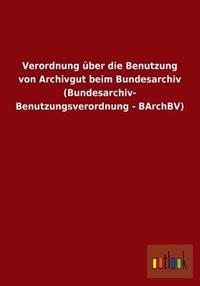 Verordnung Uber Die Benutzung Von Archivgut Beim Bundesarchiv (Bundesarchiv- Benutzungsverordnung - Barchbv)