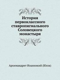 Istoriya Pervoklassnogo Stavropigial'nogo Solovetskogo Monastyrya