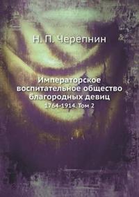 Imperatorskoe Vospitatel'noe Obschestvo Blagorodnyh Devits 1764-1914. Tom 2