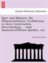 Eger Und Bo Hmen. Die Staatsrechtlichen Verha Ltnisse in Ihrer Historischen Entwickelung ... Nach Handschriftlichen Quellen, Etc.