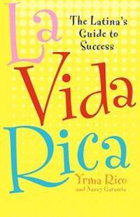 La Vida Rica: The Latina's Guide to Success